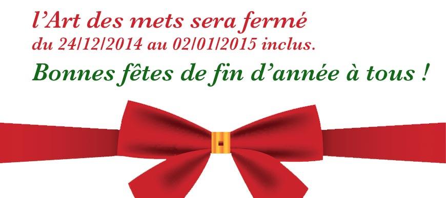 l'Art des mets sera fermé du 24/12/2014 au 02/01/2015 inclus. Bonnes fêtes de fin d'année à tous.